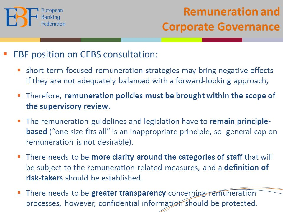Remuneration and Corporate Governance EBF position on CEBS consultation: short-term focused remuneration strategies may bring negative effects if they are not adequately balanced with a forward-looking approach; Therefore, remuneration policies must be brought within the scope of the supervisory review.