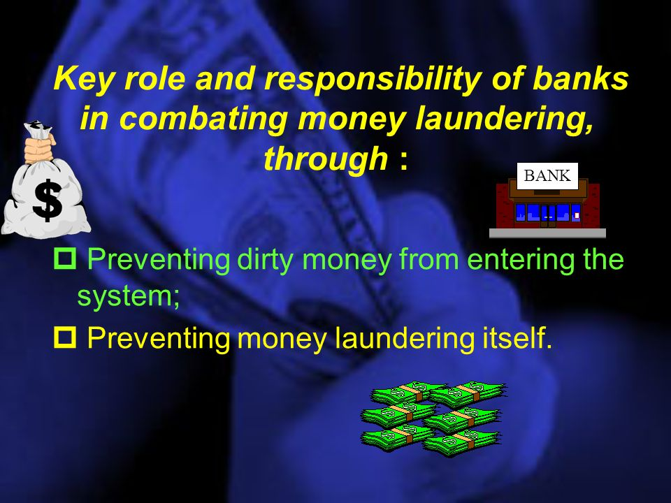 Key role and responsibility of banks in combating money laundering, through : Preventing dirty money from entering the system; Preventing money laundering itself.