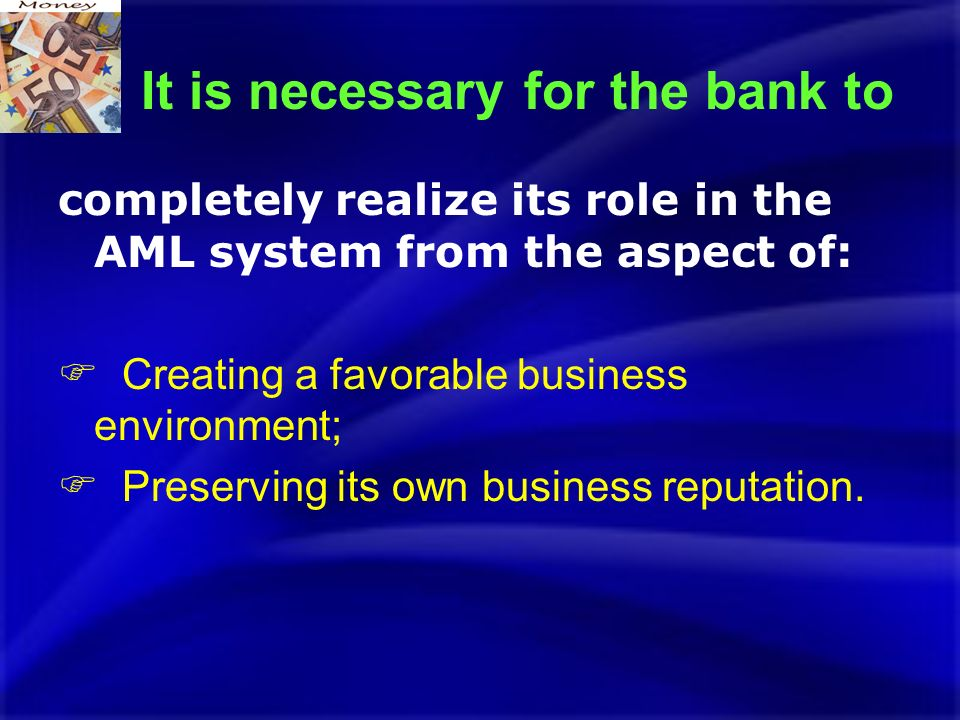 It is necessary for the bank to completely realize its role in the AML system from the aspect of: Creating a favorable business environment; Preserving its own business reputation.