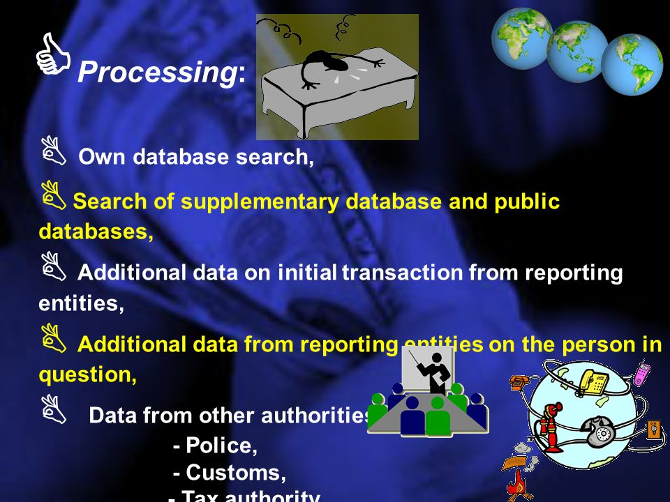 Processing: Own database search, Search of supplementary database and public databases, Additional data on initial transaction from reporting entities, Additional data from reporting entities on the person in question, Data from other authorities: - Police, - Customs, - Tax authority Data from foreign FIUs.