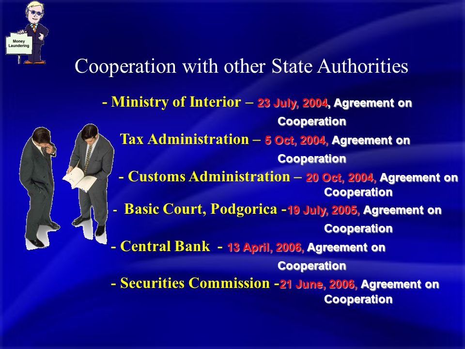 Cooperation with other State Authorities 23 July, 2004, Agreement on Cooperation - Ministry of Interior – 23 July, 2004, Agreement on Cooperation 5 Oct, 2004, Agreement on Cooperation - Tax Administration – 5 Oct, 2004, Agreement on Cooperation 20 Oct, 2004,Agreement on Cooperation - Customs Administration – 20 Oct, 2004, Agreement on Cooperation 19 July, 2005, Agreement on Cooperation - Basic Court, Podgorica - 19 July, 2005, Agreement on Cooperation 13 April, 2006, Agreement on Cooperation - Central Bank - 13 April, 2006, Agreement on Cooperation 21 June, 2006, Agreement on Cooperation - Securities Commission - 21 June, 2006, Agreement on Cooperation