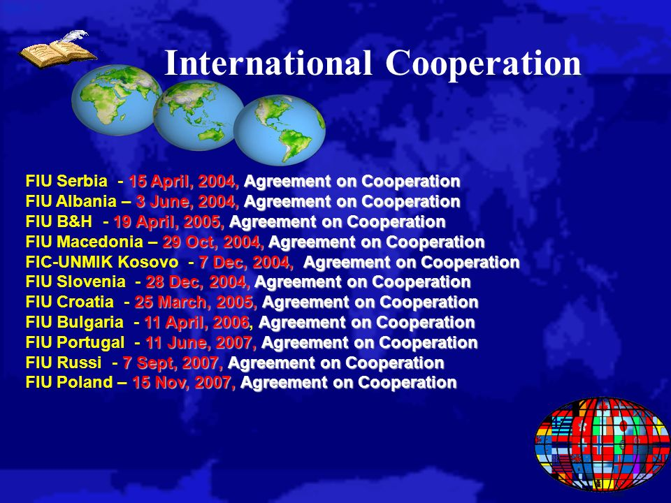 International Cooperation 15 April, 2004, Agreement on Cooperation FIU Serbia - 15 April, 2004, Agreement on Cooperation 3 June, 2004, Agreement on Cooperation FIU Albania – 3 June, 2004, Agreement on Cooperation 19 April, 2005, Agreement on Cooperation FIU B&H - 19 April, 2005, Agreement on Cooperation 29 Oct, 2004, Agreement on Cooperation FIU Macedonia – 29 Oct, 2004, Agreement on Cooperation 7 Dec, 2004, Agreement on Cooperation FIC-UNMIK Kosovo - 7 Dec, 2004, Agreement on Cooperation 28 Dec, 2004, Agreement on Cooperation FIU Slovenia - 28 Dec, 2004, Agreement on Cooperation 25 March, 2005, Agreement on Cooperation FIU Croatia - 25 March, 2005, Agreement on Cooperation 11 April, 2006Agreement on Cooperation FIU Bulgaria - 11 April, 2006, Agreement on Cooperation 11 June, 2007, Agreement on Cooperation FIU Portugal - 11 June, 2007, Agreement on Cooperation 7 Sept, 2007, Agreement on Cooperation FIU Russi - 7 Sept, 2007, Agreement on Cooperation 15 Nov, 2007, Agreement on Cooperation FIU Poland – 15 Nov, 2007, Agreement on Cooperation