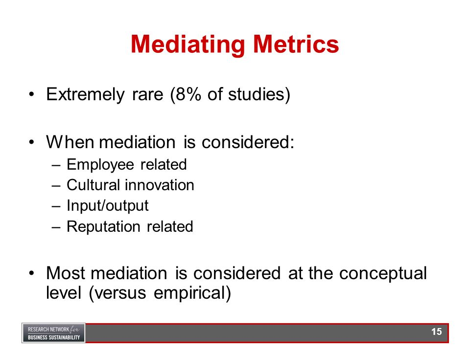 14 Mediating Metrics Extremely rare (used in 8% of all studies) Only 3 included consideration of mediation, intermediate and end state metrics –Epstei