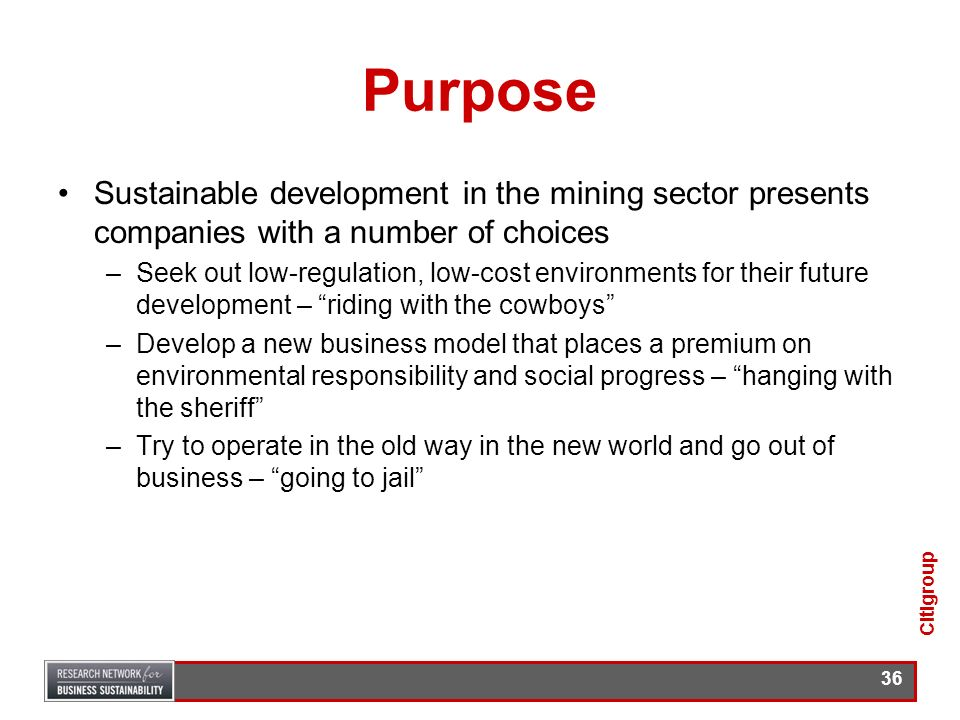35 Purpose For the mining sector: –To show that the five factors that make up sustainable development (SD) will affect long-term shareholder value and