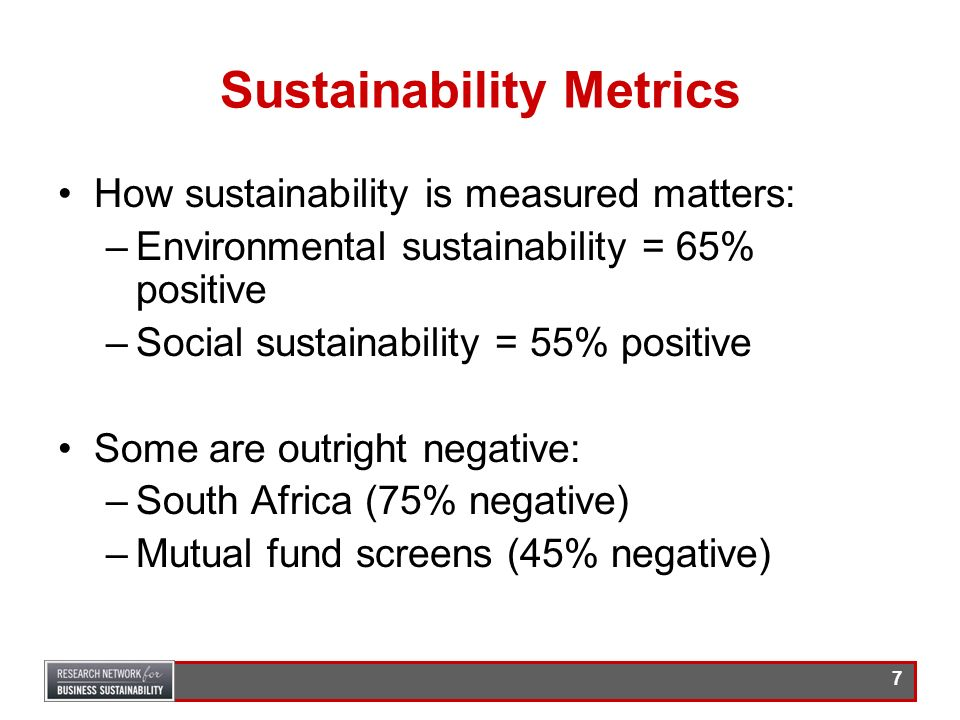 6 Results How sustainability is measured matters: –Environmental sustainability = 65% positive correlation to financial performance –Social sustainabi