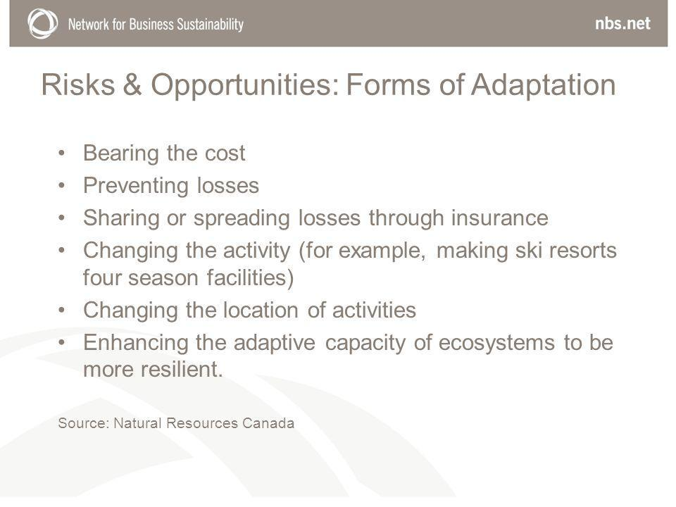 Risks & Opportunities: Forms of Adaptation Bearing the cost Preventing losses Sharing or spreading losses through insurance Changing the activity (for example, making ski resorts four season facilities) Changing the location of activities Enhancing the adaptive capacity of ecosystems to be more resilient.
