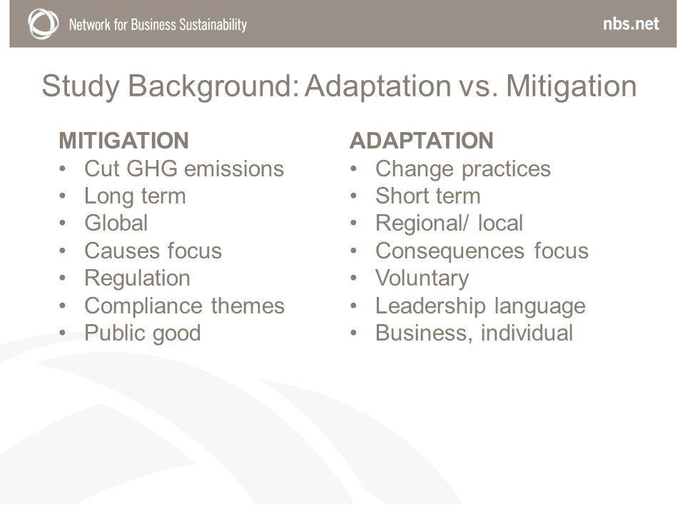 MITIGATION Cut GHG emissions Long term Global Causes focus Regulation Compliance themes Public good ADAPTATION Change practices Short term Regional/ local Consequences focus Voluntary Leadership language Business, individual Study Background: Adaptation vs.