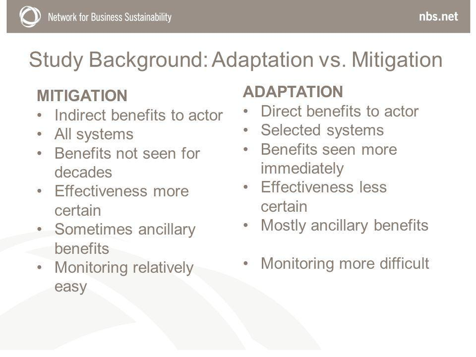 MITIGATION Indirect benefits to actor All systems Benefits not seen for decades Effectiveness more certain Sometimes ancillary benefits Monitoring relatively easy ADAPTATION Direct benefits to actor Selected systems Benefits seen more immediately Effectiveness less certain Mostly ancillary benefits Monitoring more difficult Study Background: Adaptation vs.