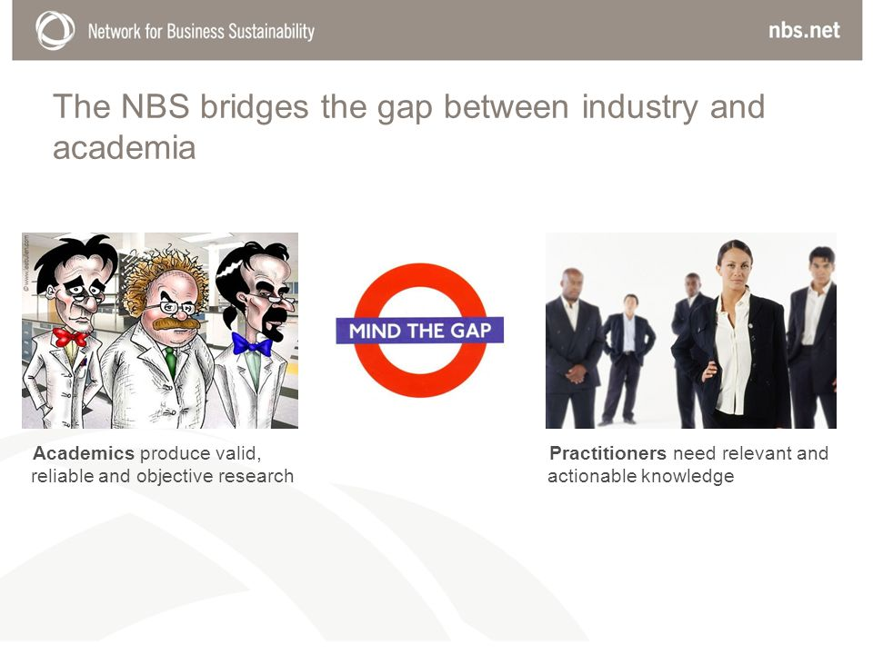 The NBS bridges the gap between industry and academia Practitioners need relevant and actionable knowledge Academics produce valid, reliable and objective research