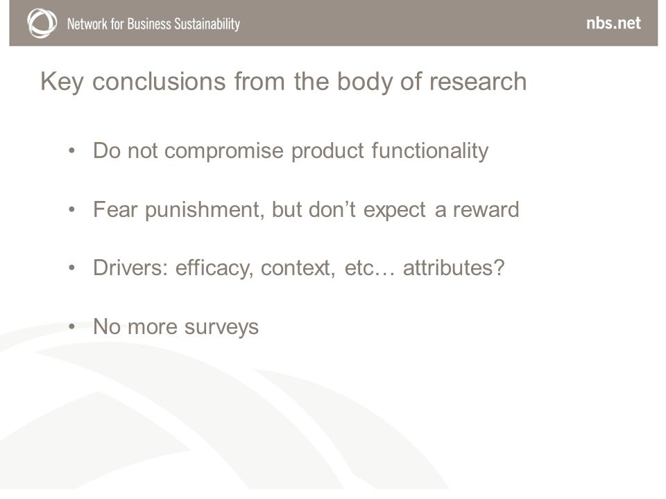 Key conclusions from the body of research Do not compromise product functionality Fear punishment, but dont expect a reward Drivers: efficacy, context, etc… attributes.
