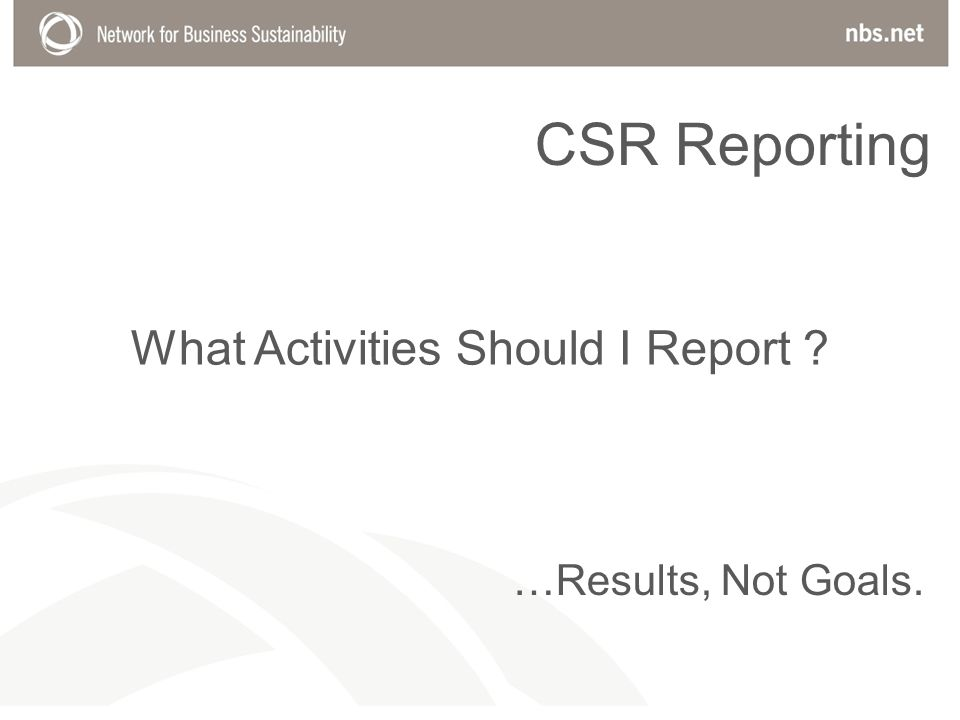 What Activities Should I Report …Results, Not Goals. CSR Reporting