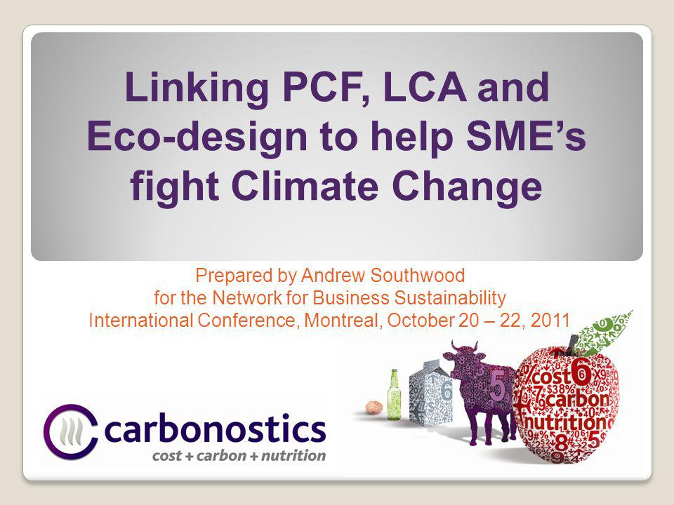 Linking PCF, LCA and Eco-design to help SMEs fight Climate Change Prepared by Andrew Southwood for the Network for Business Sustainability International Conference, Montreal, October 20 – 22, 2011