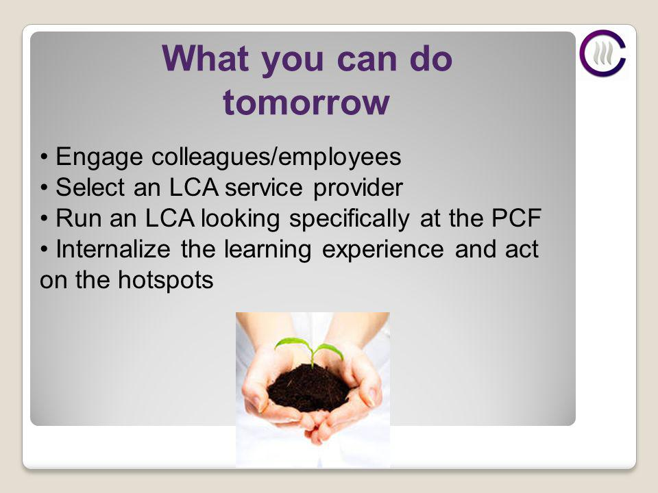 What you can do tomorrow Engage colleagues/employees Select an LCA service provider Run an LCA looking specifically at the PCF Internalize the learning experience and act on the hotspots