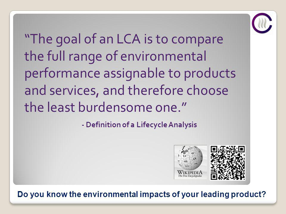 - Definition of a Lifecycle Analysis The goal of an LCA is to compare the full range of environmental performance assignable to products and services, and therefore choose the least burdensome one.