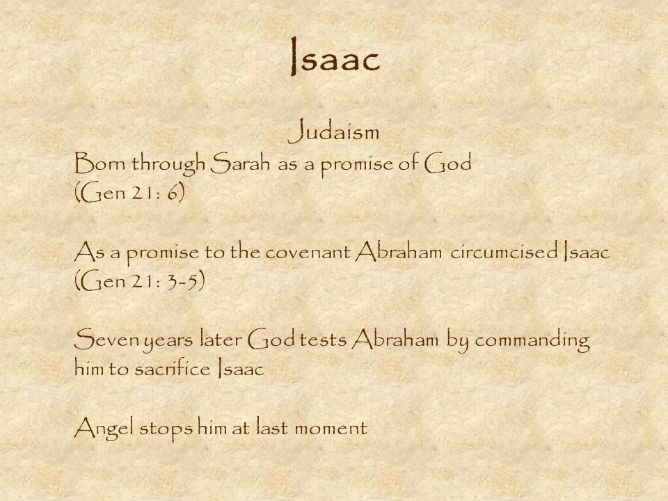 Isaac Judaism Born through Sarah as a promise of God (Gen 21: 6) As a promise to the covenant Abraham circumcised Isaac (Gen 21: 3-5) Seven years later God tests Abraham by commanding him to sacrifice Isaac Angel stops him at last moment