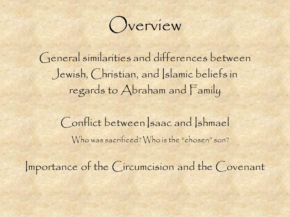 Overview General similarities and differences between Jewish, Christian, and Islamic beliefs in regards to Abraham and Family Conflict between Isaac and Ishmael Who was sacrificed.