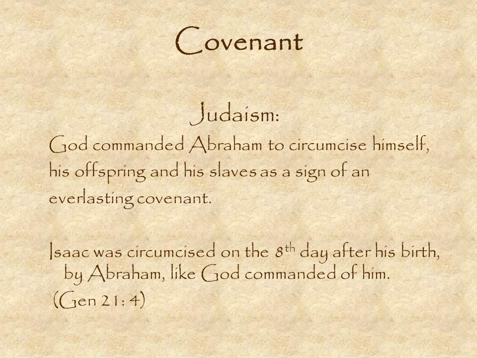 Covenant Judaism: God commanded Abraham to circumcise himself, his offspring and his slaves as a sign of an everlasting covenant.