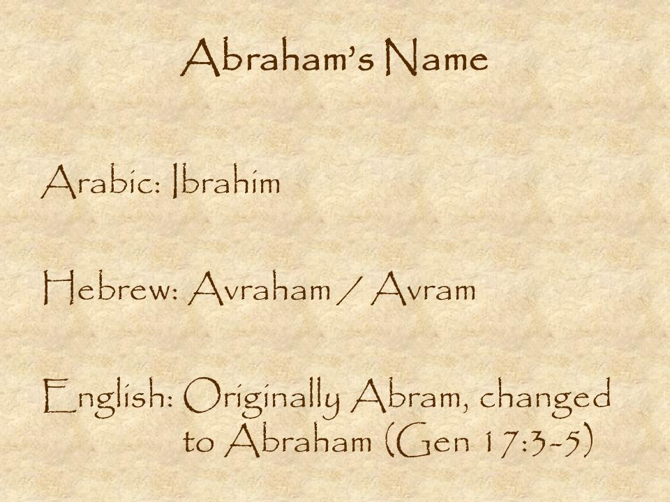 Abrahams Name Arabic: Ibrahim Hebrew: Avraham / Avram English: Originally Abram, changed to Abraham (Gen 17:3-5)