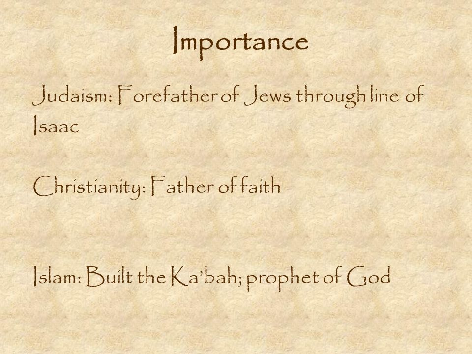 Importance Judaism: Forefather of Jews through line of Isaac Christianity: Father of faith Islam: Built the Kabah; prophet of God