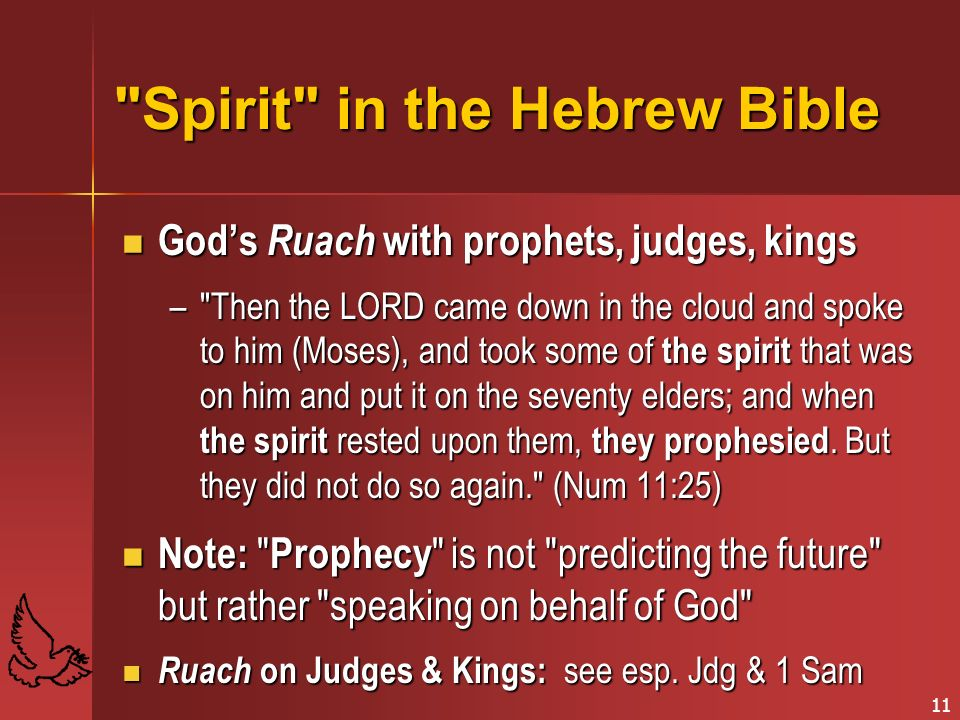 11 Spirit in the Hebrew Bible Gods Ruach with prophets, judges, kings Gods Ruach with prophets, judges, kings – Then the LORD came down in the cloud and spoke to him (Moses), and took some of the spirit that was on him and put it on the seventy elders; and when the spirit rested upon them, they prophesied.