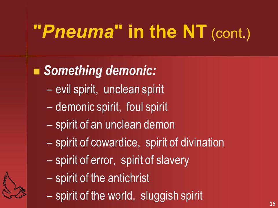 15 Pneuma in the NT (cont.) Something demonic: – –evil spirit, unclean spirit – –demonic spirit, foul spirit – –spirit of an unclean demon – –spirit of cowardice, spirit of divination – –spirit of error, spirit of slavery – –spirit of the antichrist – –spirit of the world, sluggish spirit