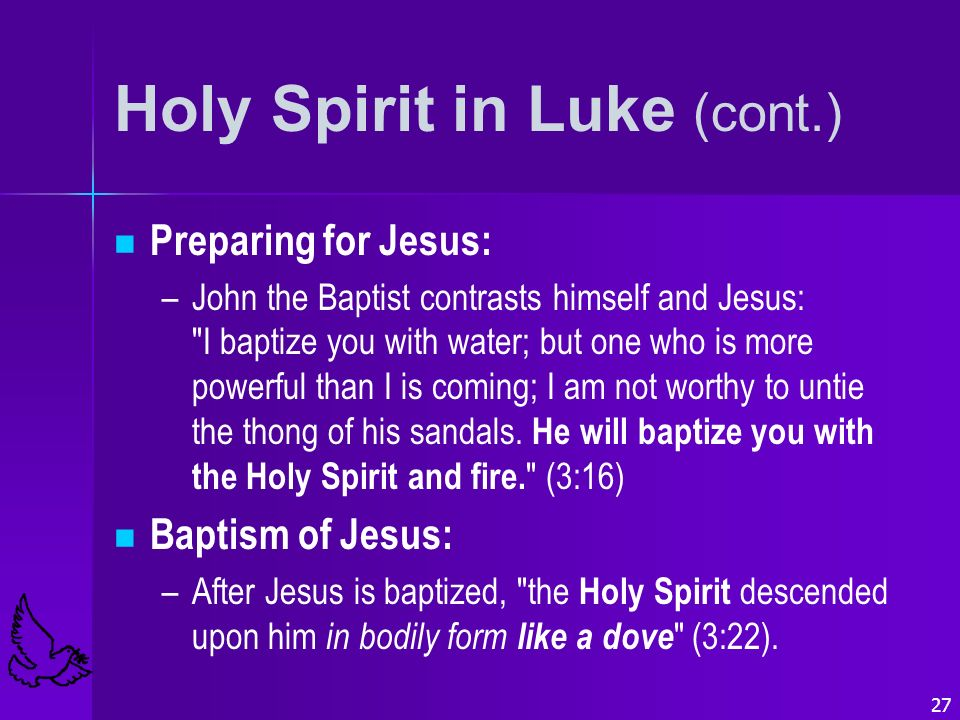 27 Holy Spirit in Luke (cont.) Preparing for Jesus: – –John the Baptist contrasts himself and Jesus: