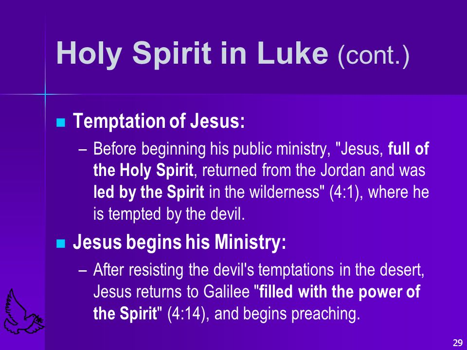 29 Holy Spirit in Luke (cont.) Temptation of Jesus: – –Before beginning his public ministry, Jesus, full of the Holy Spirit, returned from the Jordan and was led by the Spirit in the wilderness (4:1), where he is tempted by the devil.