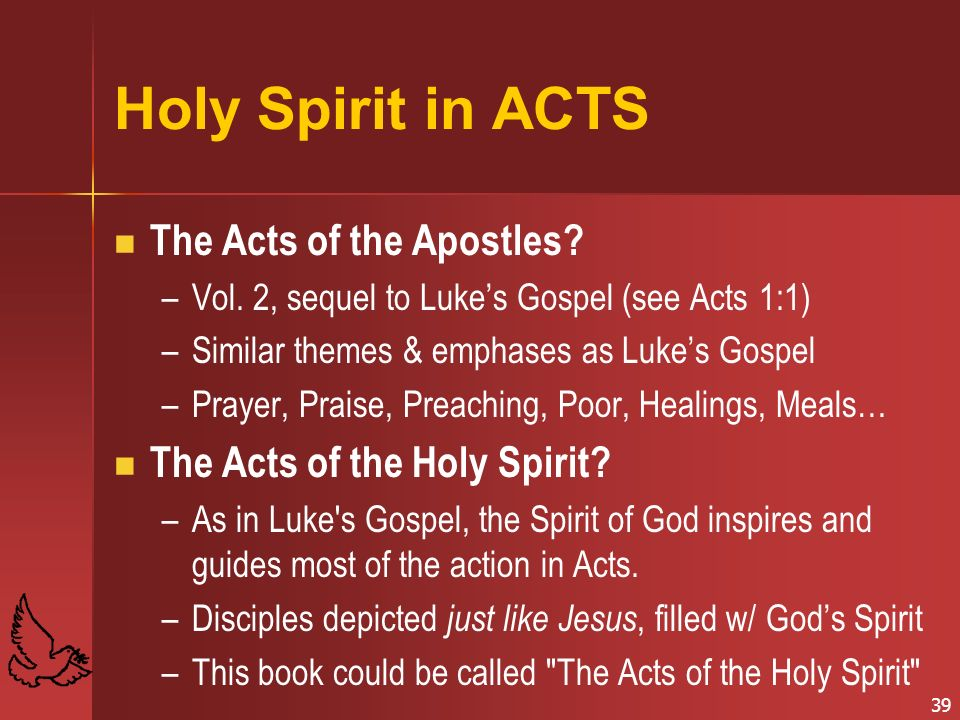39 Holy Spirit in ACTS The Acts of the Apostles? – –Vol. 2, sequel to Lukes Gospel (see Acts 1:1) – –Similar themes & emphases as Lukes Gospel – –Pray