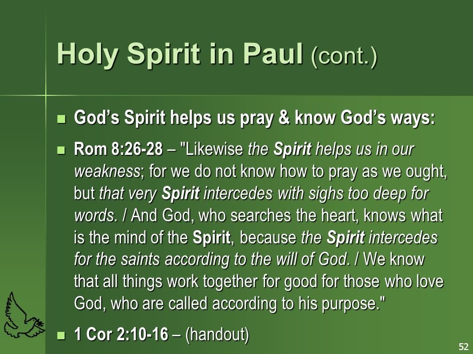 52 Holy Spirit in Paul (cont.) Gods Spirit helps us pray & know Gods ways: Gods Spirit helps us pray & know Gods ways: Rom 8:26-28 – Likewise the Spirit helps us in our weakness ; for we do not know how to pray as we ought, but that very Spirit intercedes with sighs too deep for words.