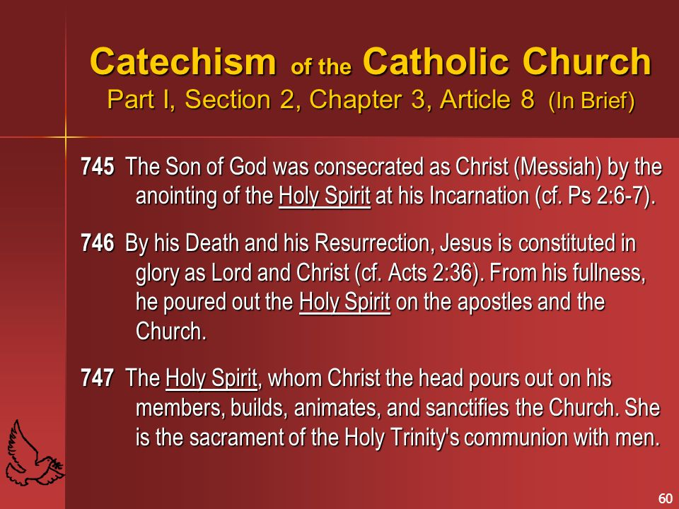 60 Catechism of the Catholic Church Part I, Section 2, Chapter 3, Article 8 (In Brief) 745 The Son of God was consecrated as Christ (Messiah) by the anointing of the Holy Spirit at his Incarnation (cf.