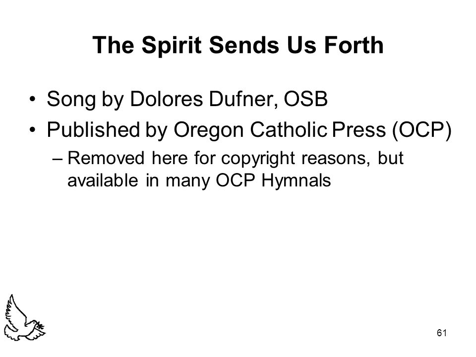 61 The Spirit Sends Us Forth Song by Dolores Dufner, OSB Published by Oregon Catholic Press (OCP) –Removed here for copyright reasons, but available in many OCP Hymnals