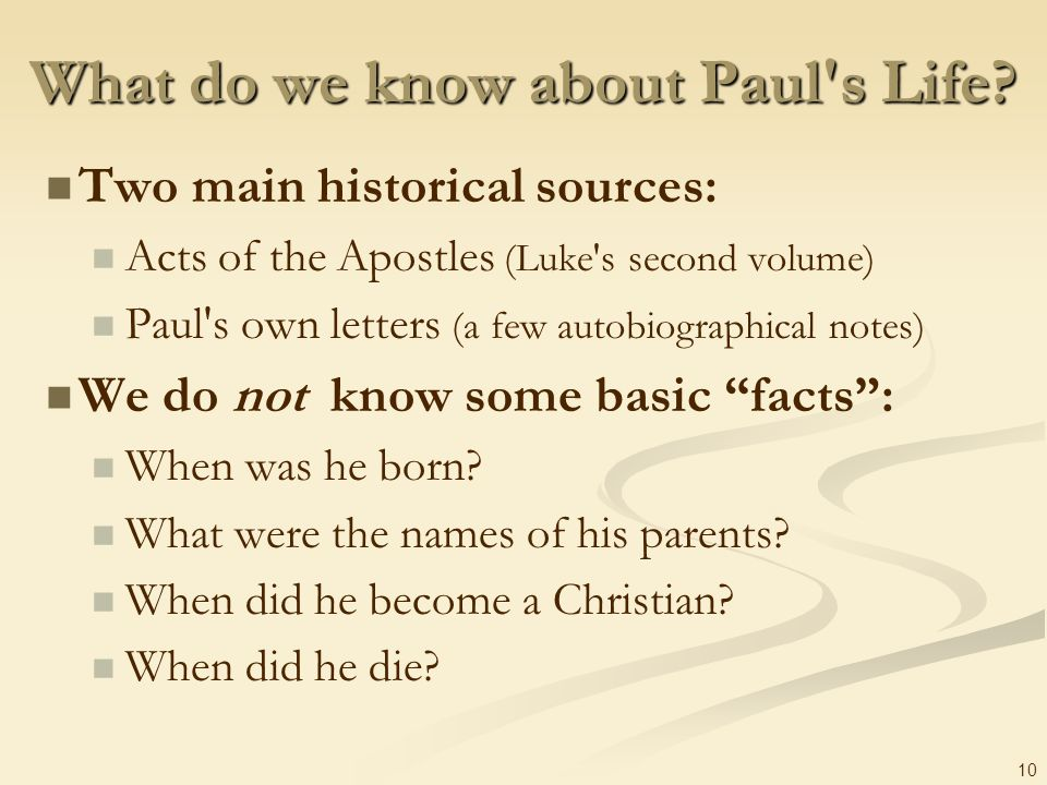 10 What do we know about Paul's Life? Two main historical sources: Acts of the Apostles (Luke's second volume) Paul's own letters (a few autobiographi