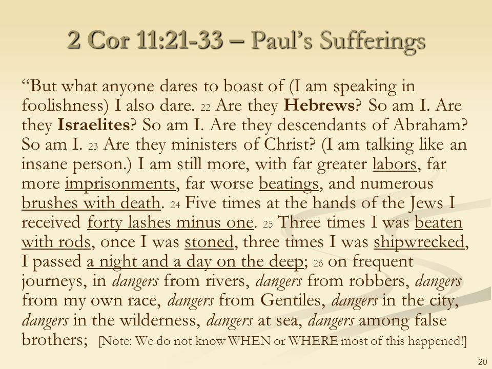 20 2 Cor 11:21-33 – Pauls Sufferings But what anyone dares to boast of (I am speaking in foolishness) I also dare. 22 Are they Hebrews? So am I. Are t