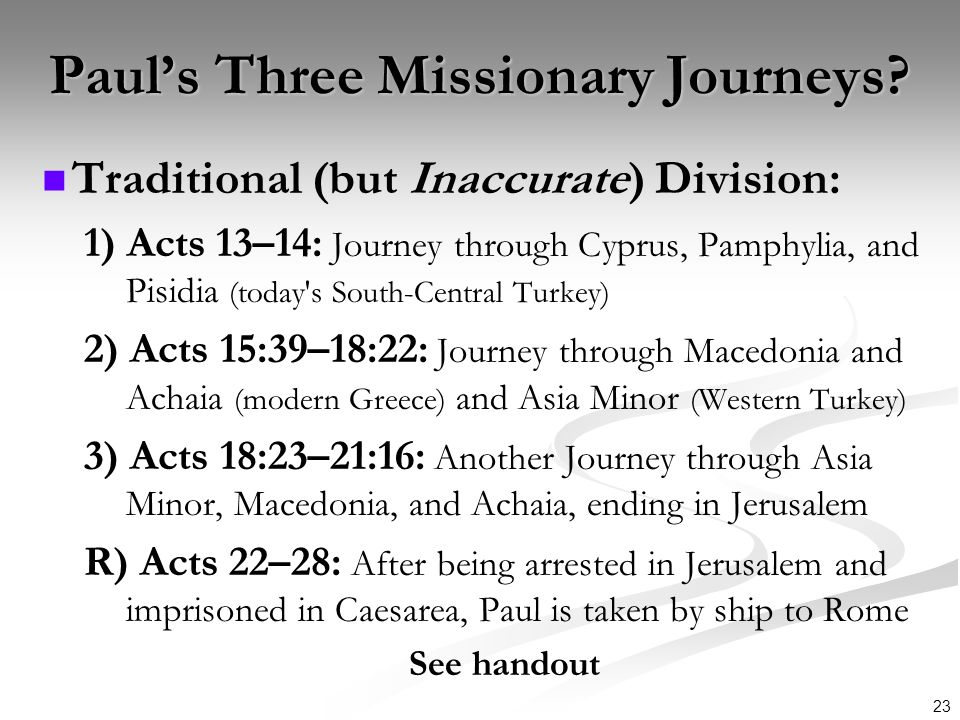 23 Pauls Three Missionary Journeys? Traditional (but Inaccurate) Division: 1) Acts 13–14: Journey through Cyprus, Pamphylia, and Pisidia (today's Sout