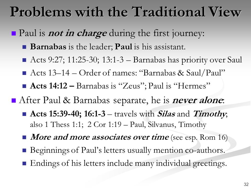 32 Problems with the Traditional View Paul is not in charge during the first journey: Barnabas is the leader; Paul is his assistant. Acts 9:27; 11:25-