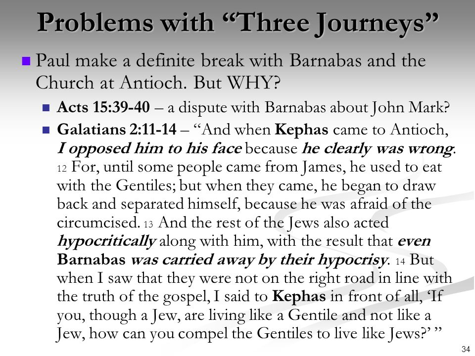 34 Problems with Three Journeys Paul make a definite break with Barnabas and the Church at Antioch. But WHY? Acts 15:39-40 – a dispute with Barnabas a