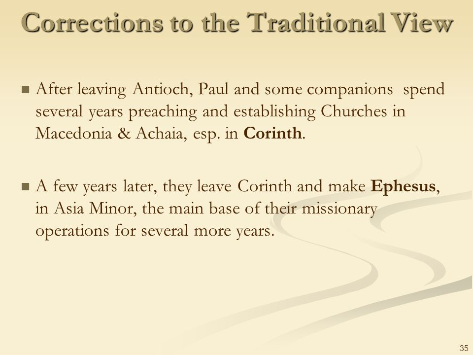 35 Corrections to the Traditional View After leaving Antioch, Paul and some companions spend several years preaching and establishing Churches in Mace