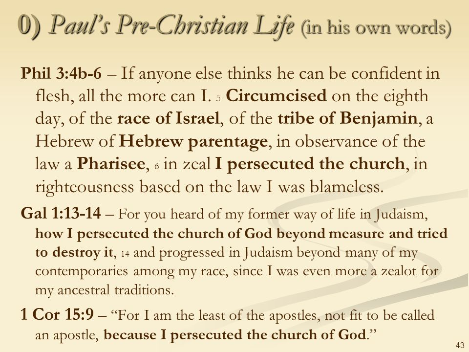 43 0) Pauls Pre-Christian Life (in his own words) Phil 3:4b-6 – If anyone else thinks he can be confident in flesh, all the more can I. 5 Circumcised