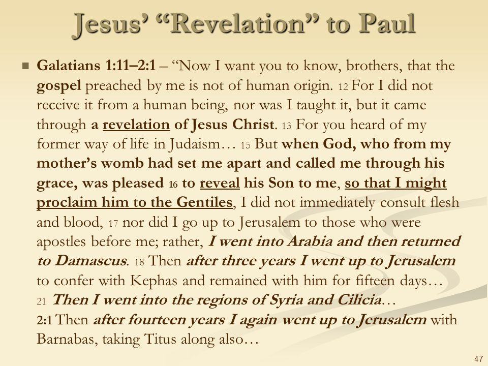 47 Jesus Revelation to Paul Galatians 1:11–2:1 – Now I want you to know, brothers, that the gospel preached by me is not of human origin. 12 For I did