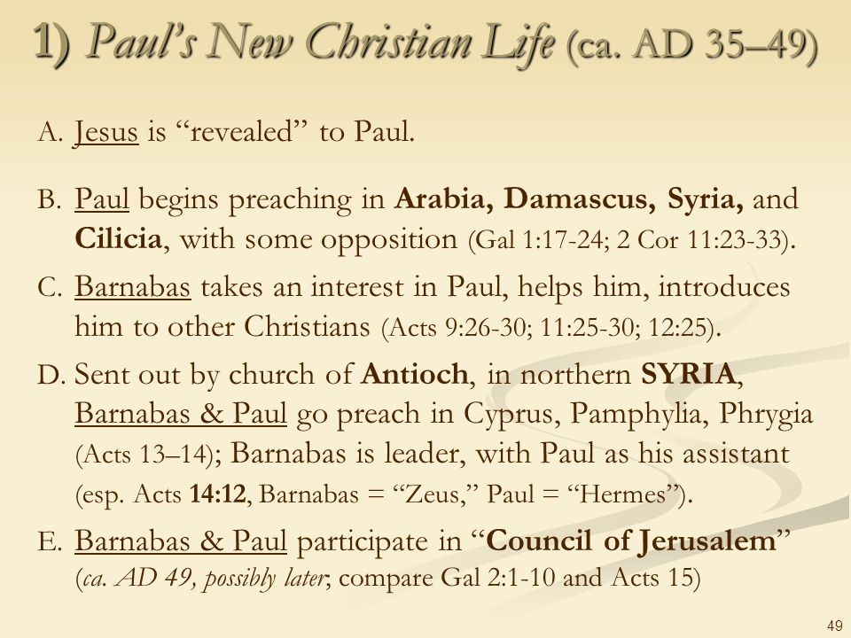 49 1) Pauls New Christian Life (ca. AD 35–49) A. Jesus is revealed to Paul. B. Paul begins preaching in Arabia, Damascus, Syria, and Cilicia, with som