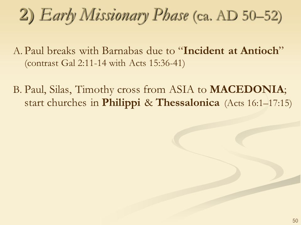 50 2) Early Missionary Phase (ca. AD 50–52) A. Paul breaks with Barnabas due to Incident at Antioch (contrast Gal 2:11-14 with Acts 15:36-41) B. Paul,