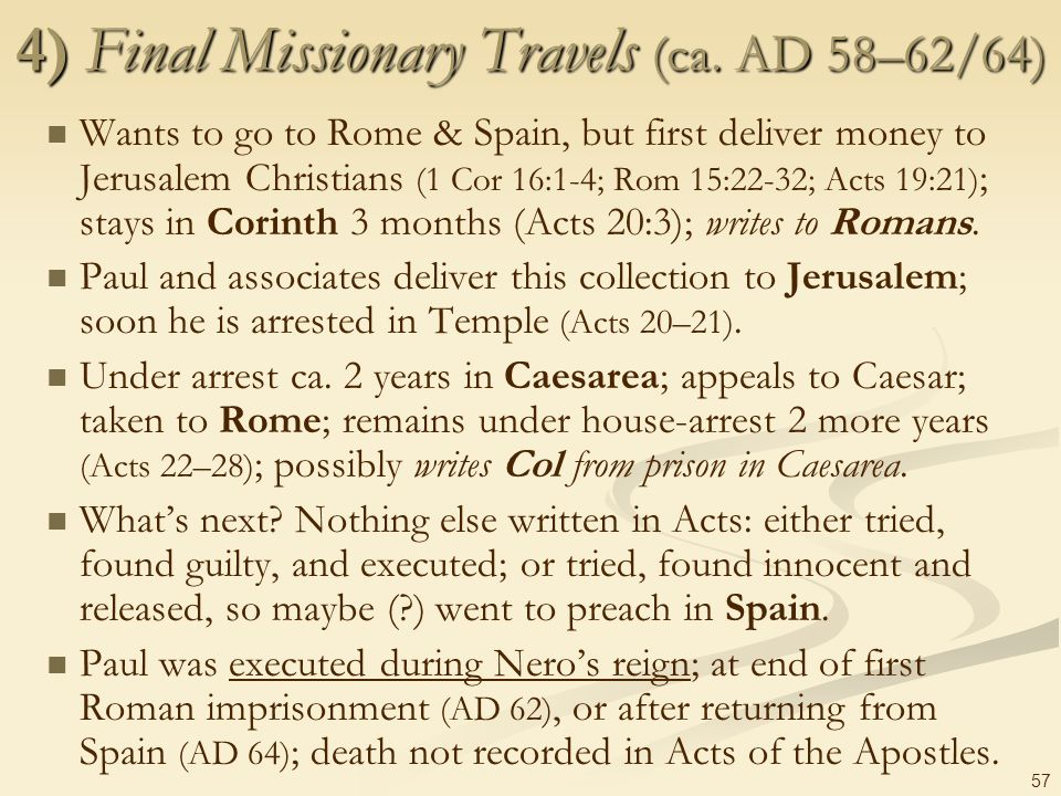 57 4) Final Missionary Travels (ca. AD 58–62/64) Wants to go to Rome & Spain, but first deliver money to Jerusalem Christians (1 Cor 16:1-4; Rom 15:22
