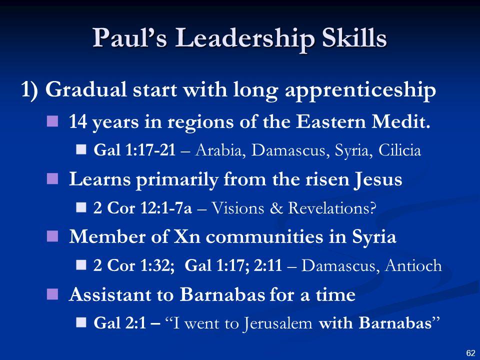62 Pauls Leadership Skills 1) Gradual start with long apprenticeship 14 years in regions of the Eastern Medit. Gal 1:17-21 – Arabia, Damascus, Syria,