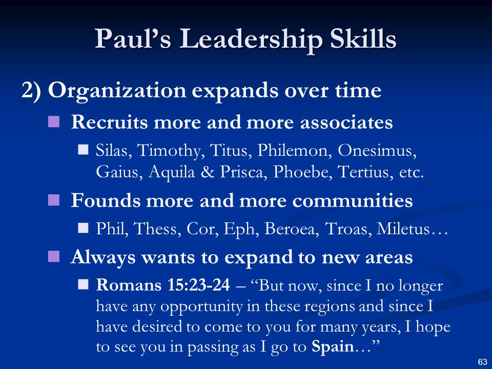 63 Pauls Leadership Skills 2) Organization expands over time Recruits more and more associates Silas, Timothy, Titus, Philemon, Onesimus, Gaius, Aquil