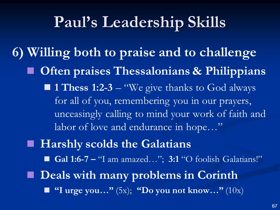 67 Pauls Leadership Skills 6) Willing both to praise and to challenge Often praises Thessalonians & Philippians 1 Thess 1:2-3 – We give thanks to God