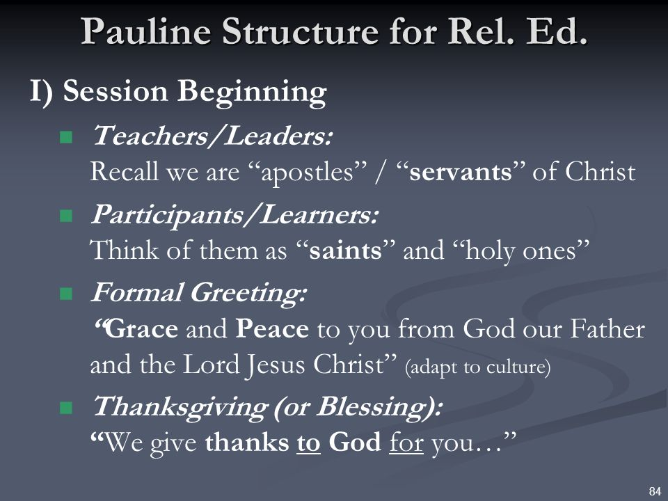 84 Pauline Structure for Rel. Ed. I) Session Beginning Teachers/Leaders: Recall we are apostles / servants of Christ Participants/Learners: Think of t