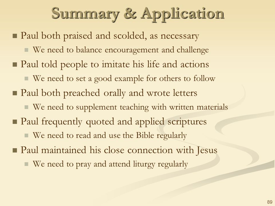 89 Summary & Application Paul both praised and scolded, as necessary We need to balance encouragement and challenge Paul told people to imitate his li