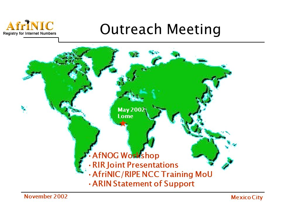 Mexico City November 2002 Outreach Meeting May 2002 Lome AfNOG Workshop RIR Joint Presentations AfriNIC/RIPE NCC Training MoU ARIN Statement of Support
