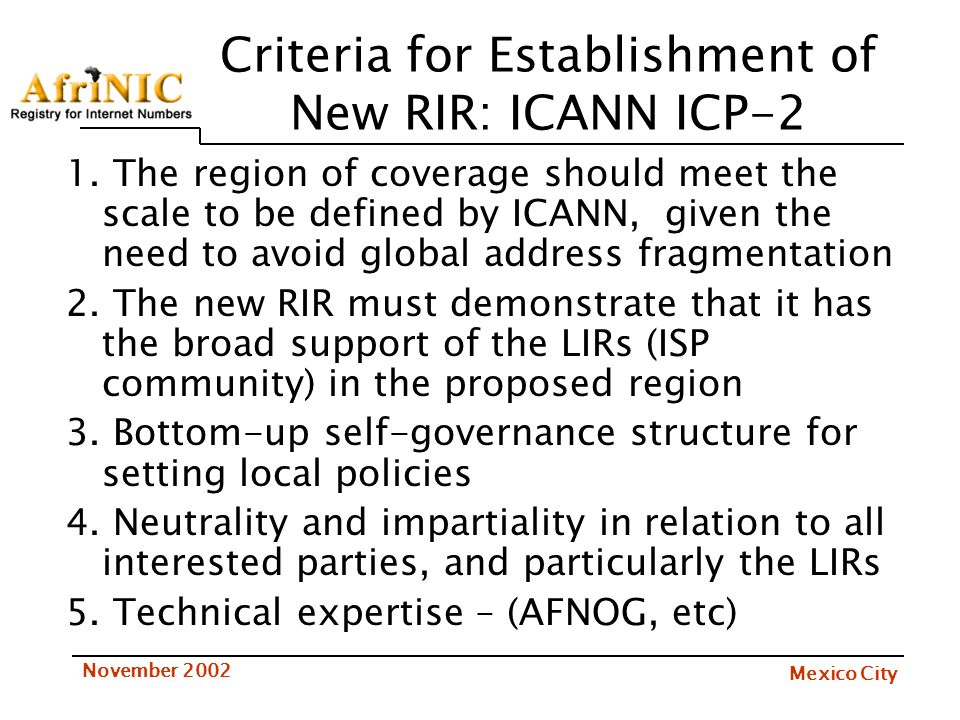 Mexico City November 2002 Criteria for Establishment of New RIR: ICANN ICP-2 1. The region of coverage should meet the scale to be defined by ICANN, g