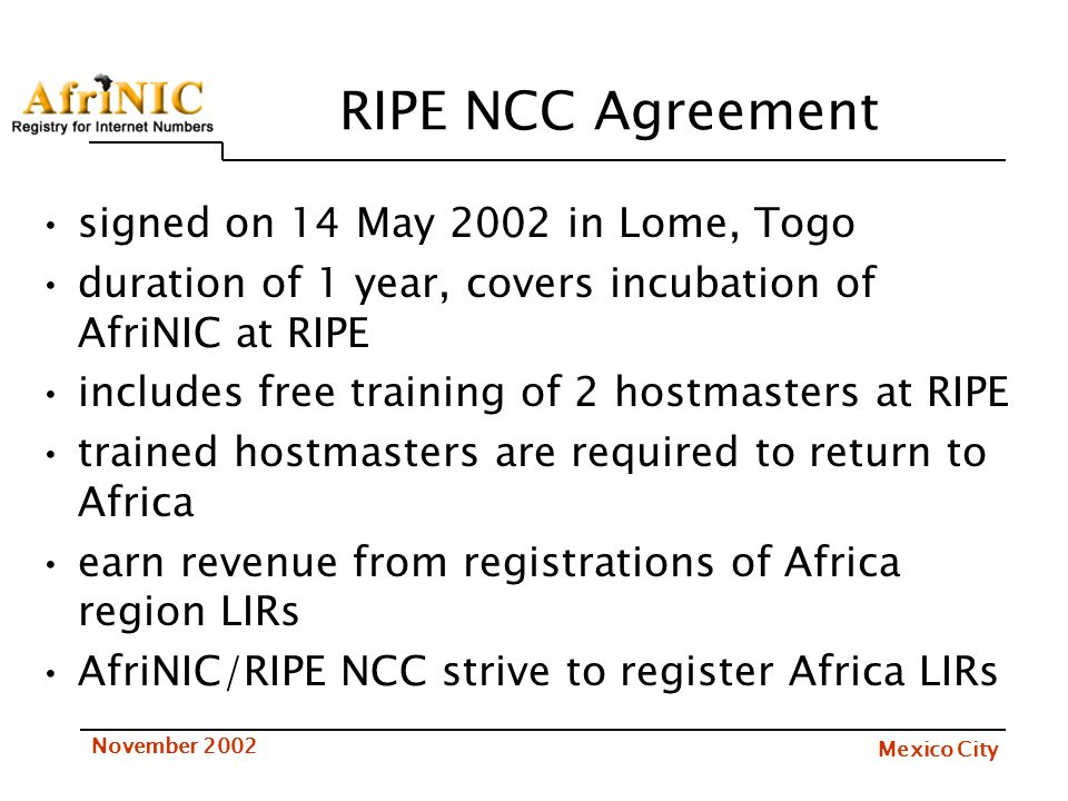 Mexico City November 2002 Support ICANN Resolutions recognizing emerging RIR efforts, including AfriNIC, resolution 99.78, Santiago ARIN Letters of Support –delivered in 4 different languages (english, french, arabic, swahili) at Lome May 2002 meeting –ARIN, APNIC standing offer of training of AfriNIC staff Overwhelming community support